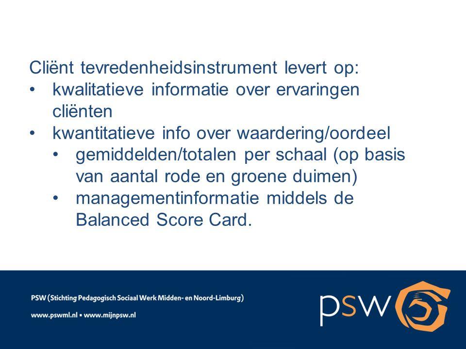 Cliënt tevredenheidsinstrument levert op: kwalitatieve informatie over ervaringen cliënten kwantitatieve info over waardering/oordeel gemiddelden/totalen per schaal (op basis van aantal rode en groene duimen) managementinformatie middels de Balanced Score Card.