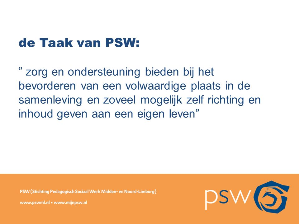 """de Taak van PSW: """" zorg en ondersteuning bieden bij het bevorderen van een volwaardige plaats in de samenleving en zoveel mogelijk zelf richting en in"""