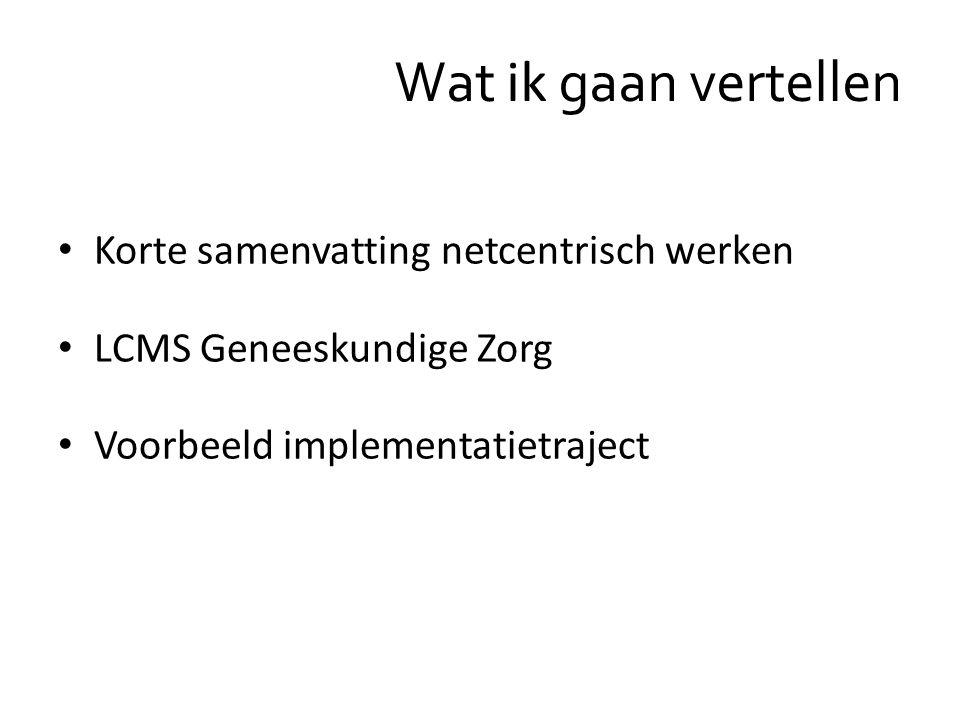 Wat ik gaan vertellen Korte samenvatting netcentrisch werken LCMS Geneeskundige Zorg Voorbeeld implementatietraject