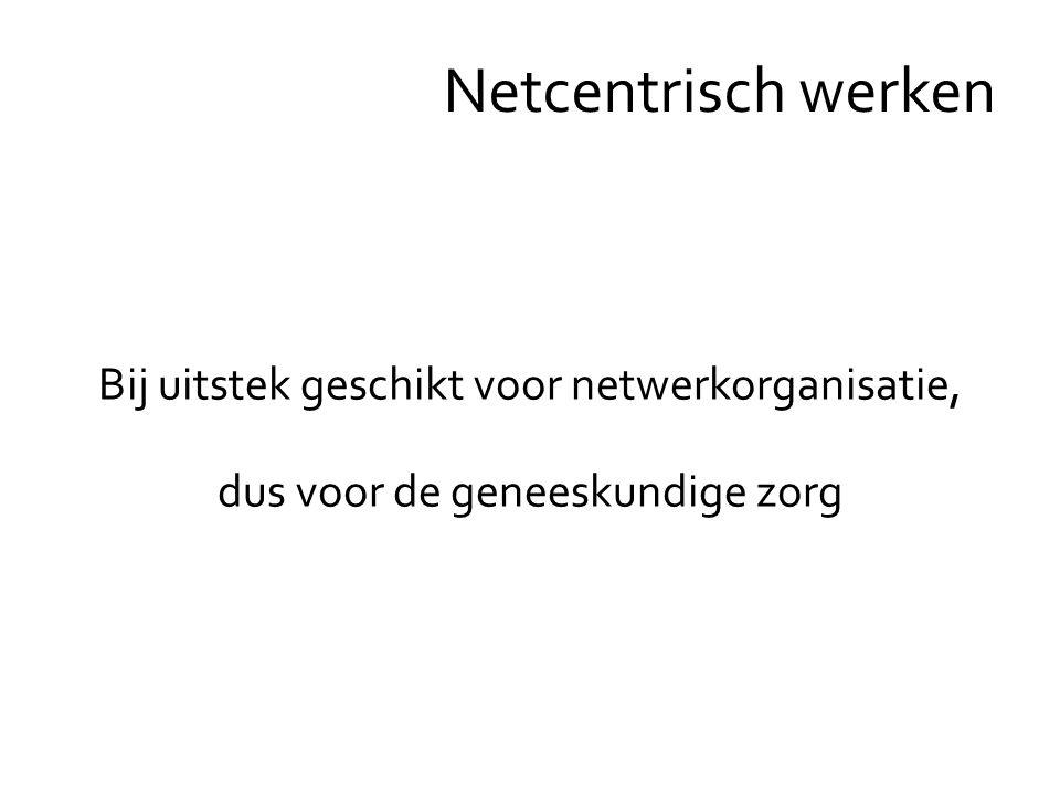 Bij uitstek geschikt voor netwerkorganisatie, dus voor de geneeskundige zorg Netcentrisch werken