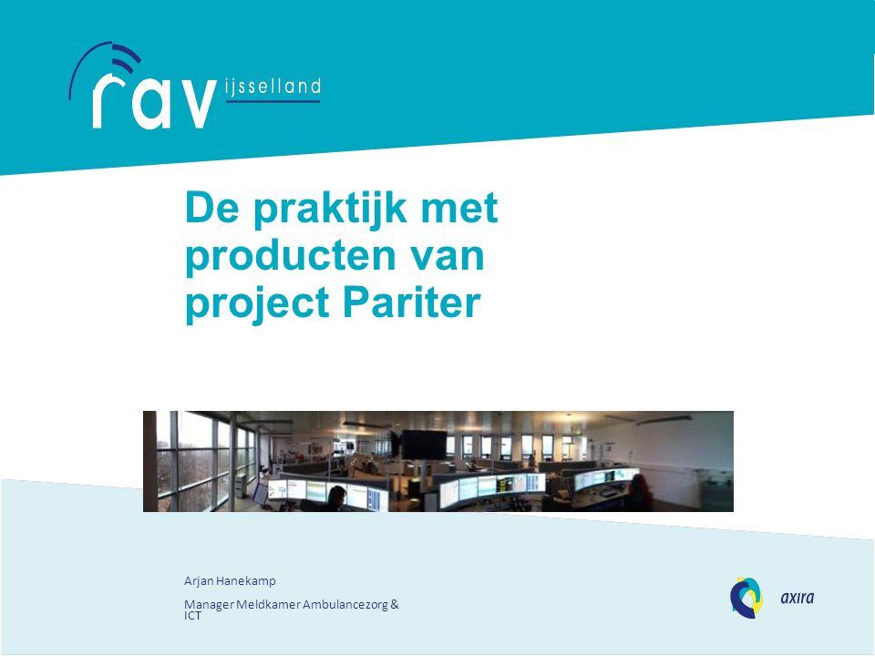 De praktijk met producten van project Pariter Arjan Hanekamp Manager Meldkamer Ambulancezorg & ICT