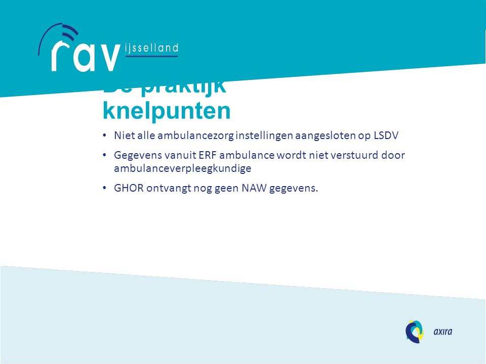 De praktijk knelpunten Niet alle ambulancezorg instellingen aangesloten op LSDV Gegevens vanuit ERF ambulance wordt niet verstuurd door ambulanceverpleegkundige GHOR ontvangt nog geen NAW gegevens.