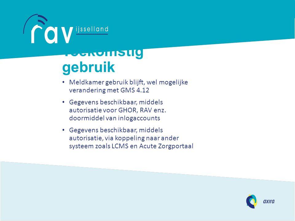 Toekomstig gebruik Meldkamer gebruik blijft, wel mogelijke verandering met GMS 4.12 Gegevens beschikbaar, middels autorisatie voor GHOR, RAV enz. door