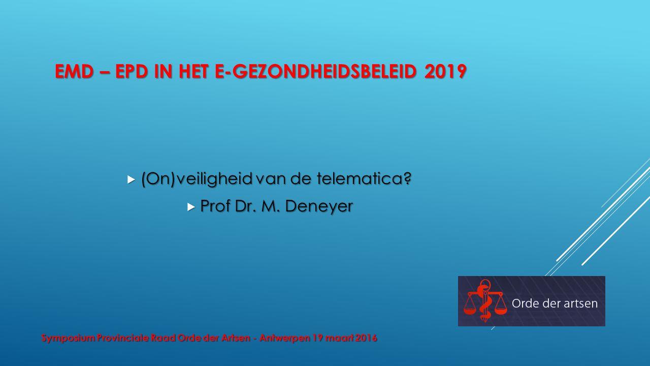 EMD – EPD IN HET E-GEZONDHEIDSBELEID 2019  (On)veiligheid van de telematica?  Prof Dr. M. Deneyer Symposium Provinciale Raad Orde der Artsen - Antwe