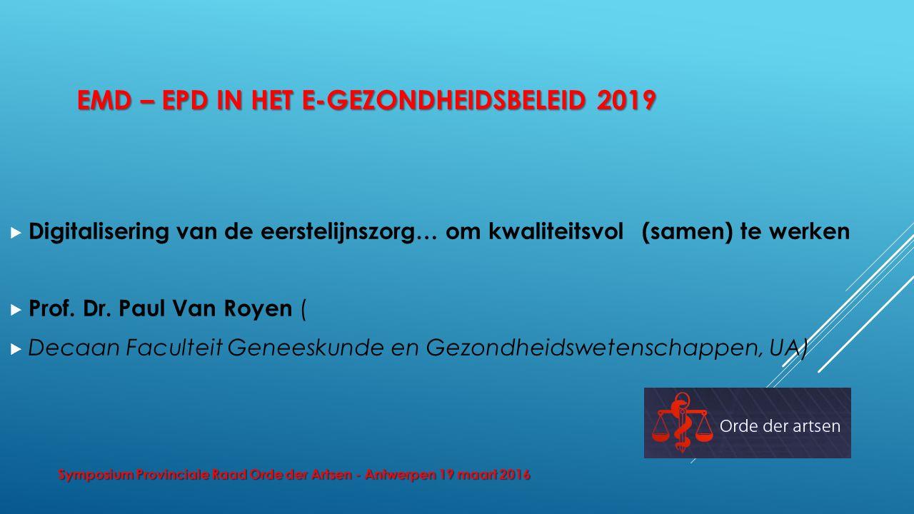 EMD – EPD IN HET E-GEZONDHEIDSBELEID 2019  Digitalisering van de eerstelijnszorg… om kwaliteitsvol (samen) te werken  Prof. Dr. Paul Van Royen (  D