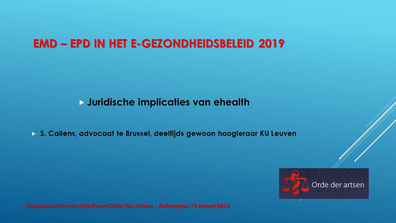 EMD – EPD IN HET E-GEZONDHEIDSBELEID 2019  Juridische implicaties van ehealth  S. Callens, advocaat te Brussel, deeltijds gewoon hoogleraar KU Leuve