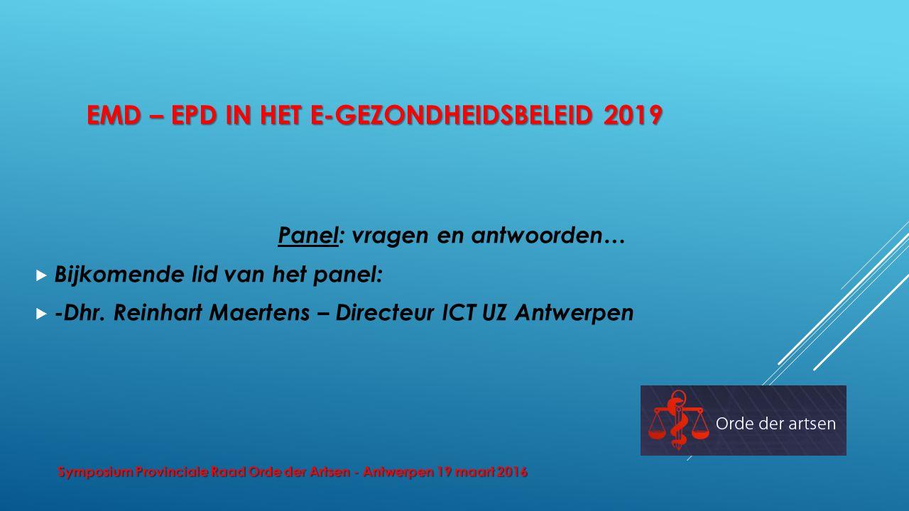 EMD – EPD IN HET E-GEZONDHEIDSBELEID 2019 Panel: vragen en antwoorden…  Bijkomende lid van het panel:  -Dhr. Reinhart Maertens – Directeur ICT UZ An