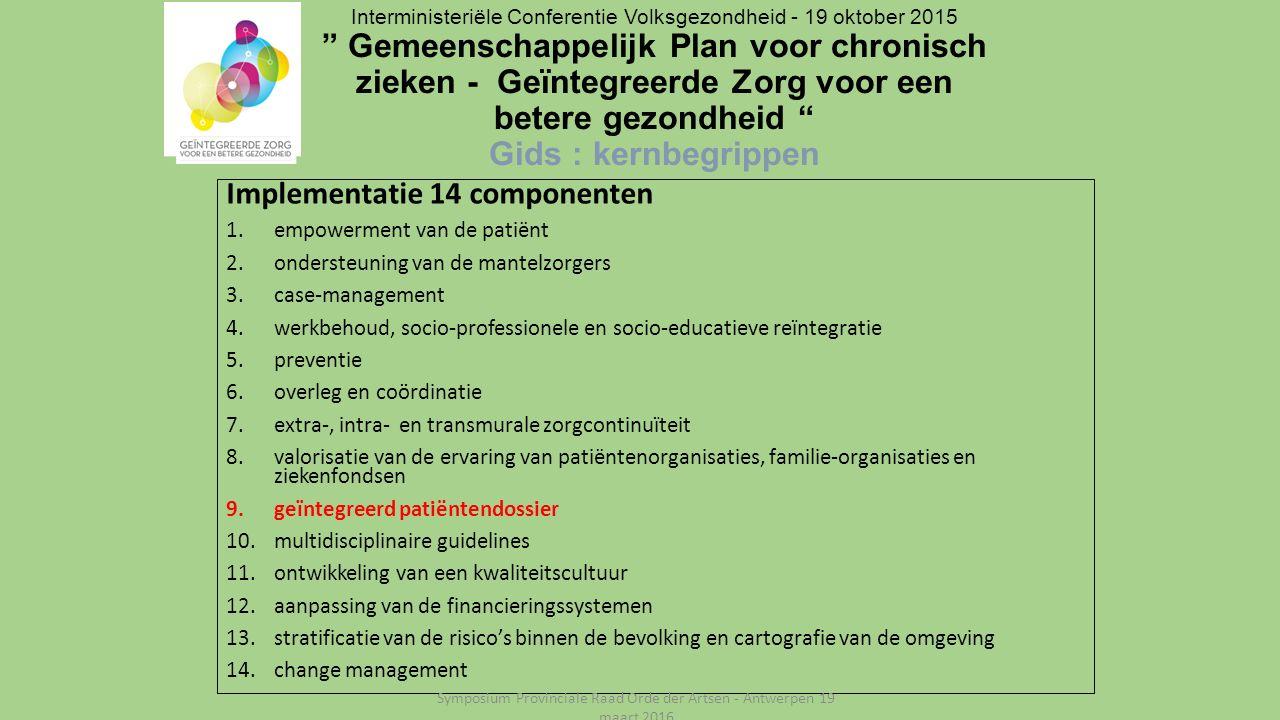 Implementatie 14 componenten 1.empowerment van de patiënt 2.ondersteuning van de mantelzorgers 3.case-management 4.werkbehoud, socio-professionele en socio-educatieve reïntegratie 5.preventie 6.overleg en coördinatie 7.extra-, intra- en transmurale zorgcontinuïteit 8.valorisatie van de ervaring van patiëntenorganisaties, familie-organisaties en ziekenfondsen 9.geïntegreerd patiëntendossier 10.multidisciplinaire guidelines 11.ontwikkeling van een kwaliteitscultuur 12.aanpassing van de financieringssystemen 13.stratificatie van de risico's binnen de bevolking en cartografie van de omgeving 14.change management Interministeriële Conferentie Volksgezondheid - 19 oktober 2015 Gemeenschappelijk Plan voor chronisch zieken - Geïntegreerde Zorg voor een betere gezondheid Gids : kernbegrippen Symposium Provinciale Raad Orde der Artsen - Antwerpen 19 maart 2016