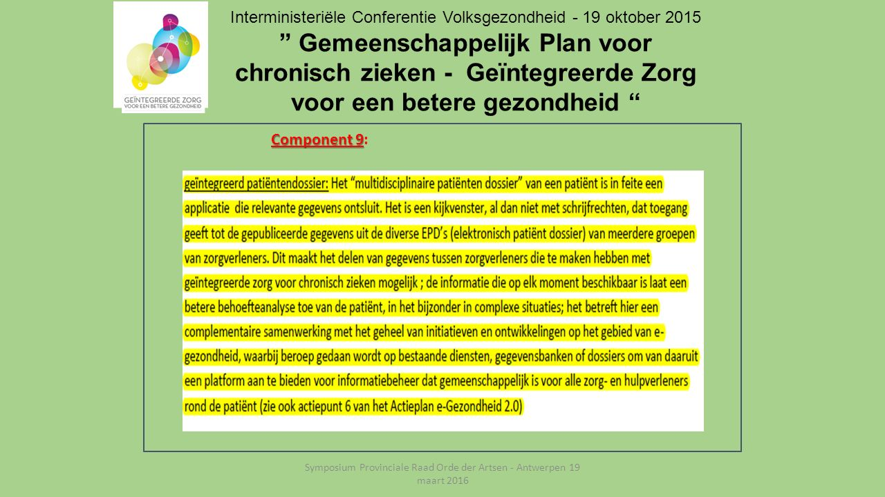 Interministeriële Conferentie Volksgezondheid - 19 oktober 2015 Gemeenschappelijk Plan voor chronisch zieken - Geïntegreerde Zorg voor een betere gezondheid Component 9 Component 9: Symposium Provinciale Raad Orde der Artsen - Antwerpen 19 maart 2016
