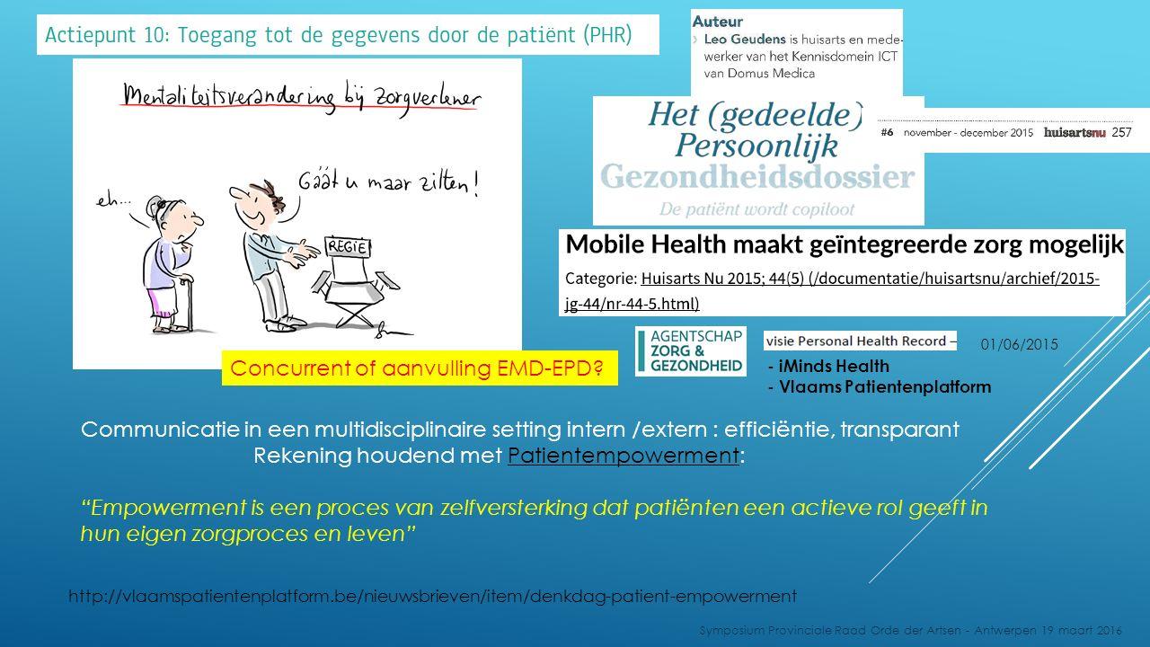 Communicatie in een multidisciplinaire setting intern /extern : efficiëntie, transparant Rekening houdend met Patientempowerment: Empowerment is een proces van zelfversterking dat patiënten een actieve rol geeft in hun eigen zorgproces en leven http://vlaamspatientenplatform.be/nieuwsbrieven/item/denkdag-patient-empowerment Symposium Provinciale Raad Orde der Artsen - Antwerpen 19 maart 2016 - iMinds Health - Vlaams Patientenplatform 01/06/2015 Concurrent of aanvulling EMD-EPD