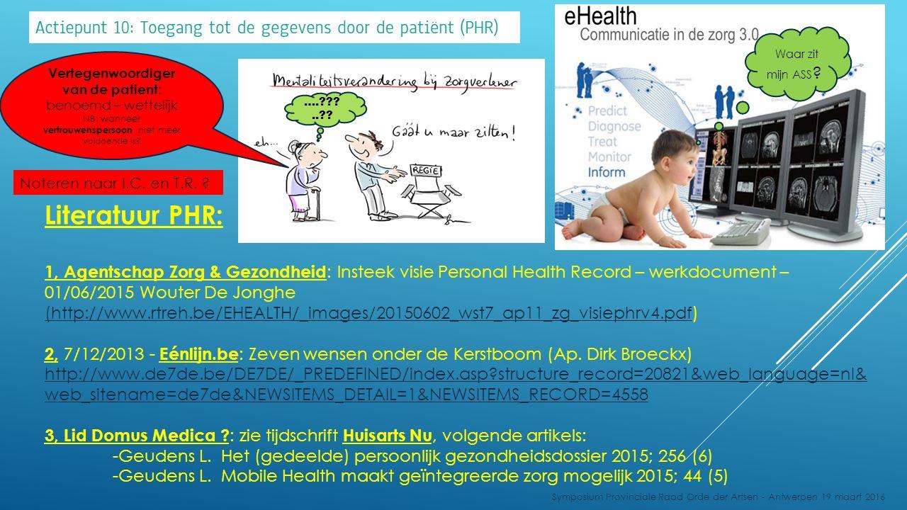 Symposium Provinciale Raad Orde der Artsen - Antwerpen 19 maart 2016 1, Agentschap Zorg & Gezondheid : Insteek visie Personal Health Record – werkdocument – 01/06/2015 Wouter De Jonghe (http://www.rtreh.be/EHEALTH/_images/20150602_wst7_ap11_zg_visiephrv4.pdf(http://www.rtreh.be/EHEALTH/_images/20150602_wst7_ap11_zg_visiephrv4.pdf) 2, 7/12/2013 - Eénlijn.be : Zeven wensen onder de Kerstboom (Ap.