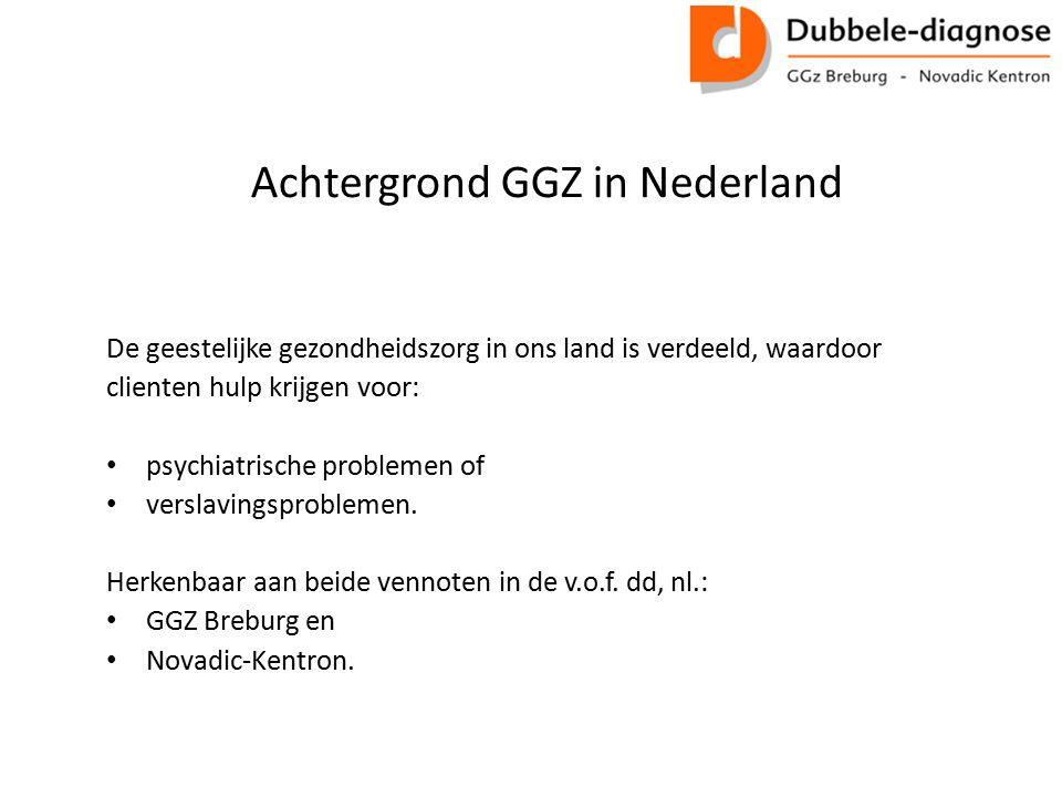 Achtergrond GGZ in Nederland De geestelijke gezondheidszorg in ons land is verdeeld, waardoor clienten hulp krijgen voor: psychiatrische problemen of verslavingsproblemen.