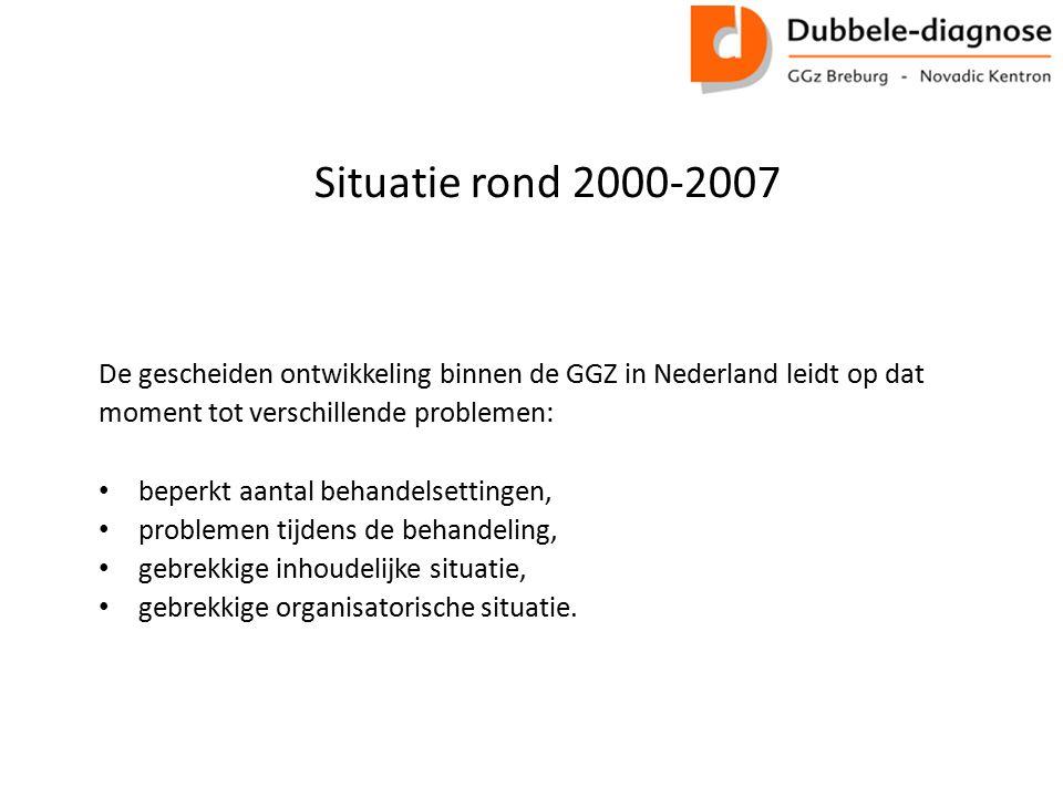 Situatie rond 2000-2007 De gescheiden ontwikkeling binnen de GGZ in Nederland leidt op dat moment tot verschillende problemen: beperkt aantal behandelsettingen, problemen tijdens de behandeling, gebrekkige inhoudelijke situatie, gebrekkige organisatorische situatie.