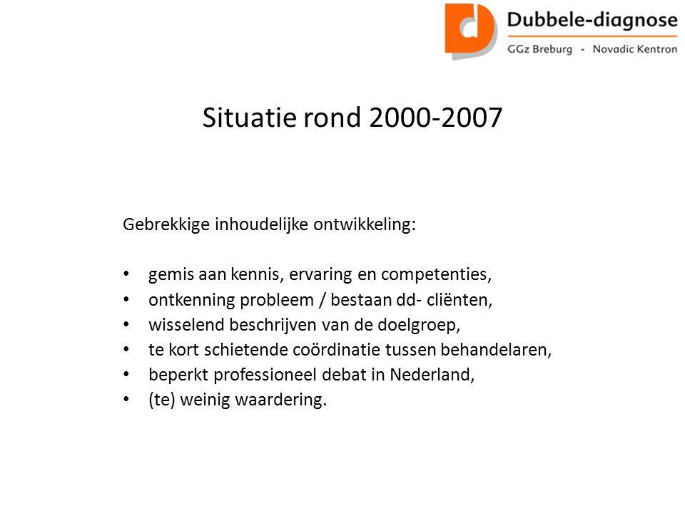 Situatie rond 2000-2007 Gebrekkige inhoudelijke ontwikkeling: gemis aan kennis, ervaring en competenties, ontkenning probleem / bestaan dd- cliënten, wisselend beschrijven van de doelgroep, te kort schietende coördinatie tussen behandelaren, beperkt professioneel debat in Nederland, (te) weinig waardering.