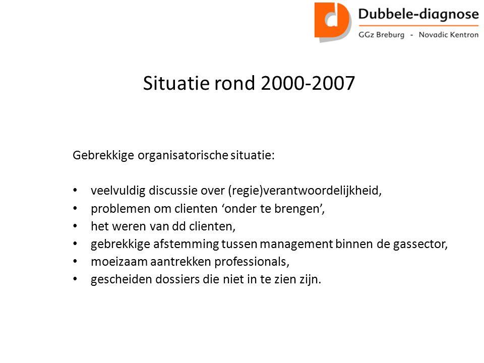 Situatie rond 2000-2007 Gebrekkige organisatorische situatie: veelvuldig discussie over (regie)verantwoordelijkheid, problemen om clienten 'onder te b