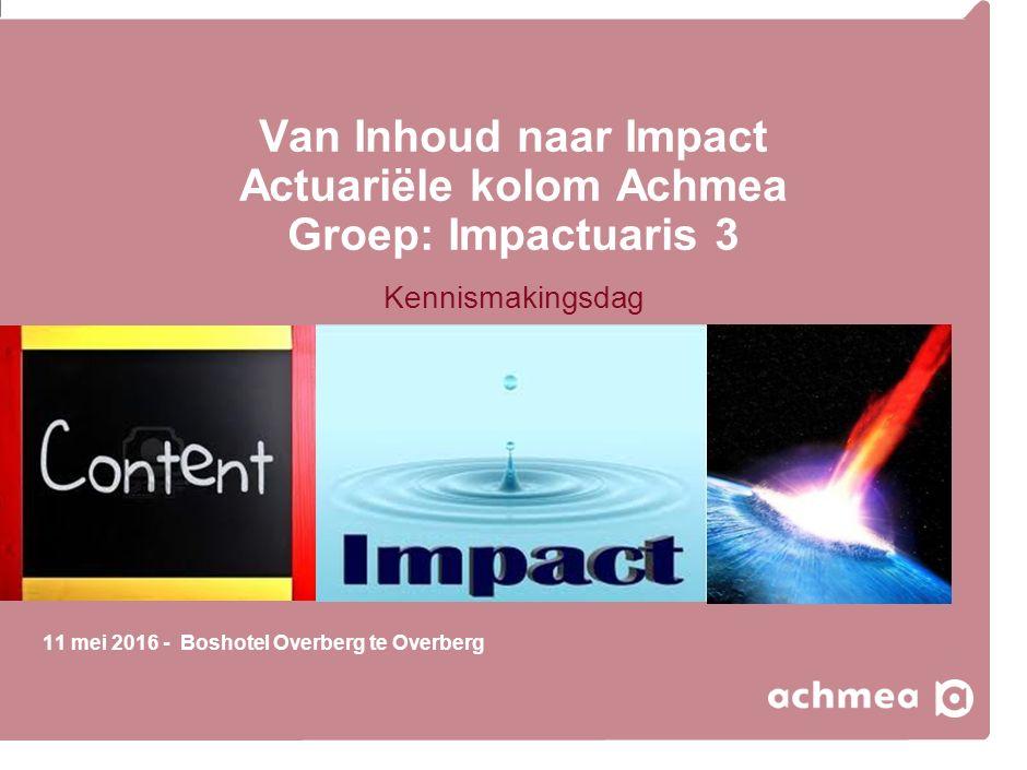 Van Inhoud naar Impact Actuariële kolom Achmea Groep: Impactuaris 3 Kennismakingsdag 11 mei 2016 - Boshotel Overberg te Overberg