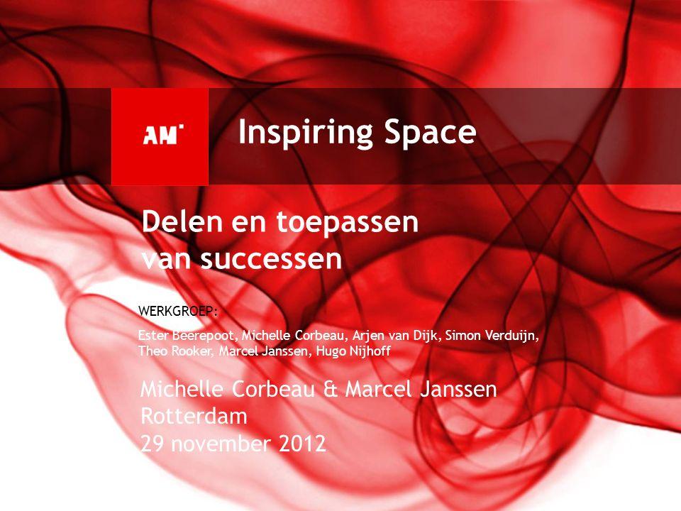 Inspiring Space Michelle Corbeau & Marcel Janssen Rotterdam 29 november 2012 Delen en toepassen van successen WERKGROEP: Ester Beerepoot, Michelle Cor