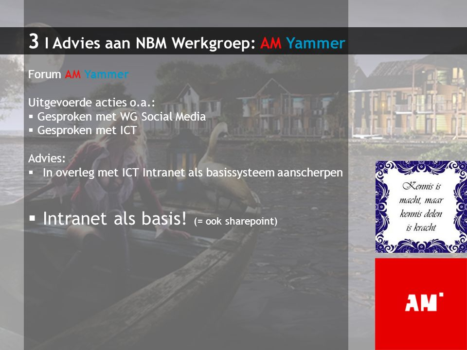3 I Advies aan NBM Werkgroep: AM Yammer Forum AM Yammer Uitgevoerde acties o.a.:  Gesproken met WG Social Media  Gesproken met ICT Advies:  In over