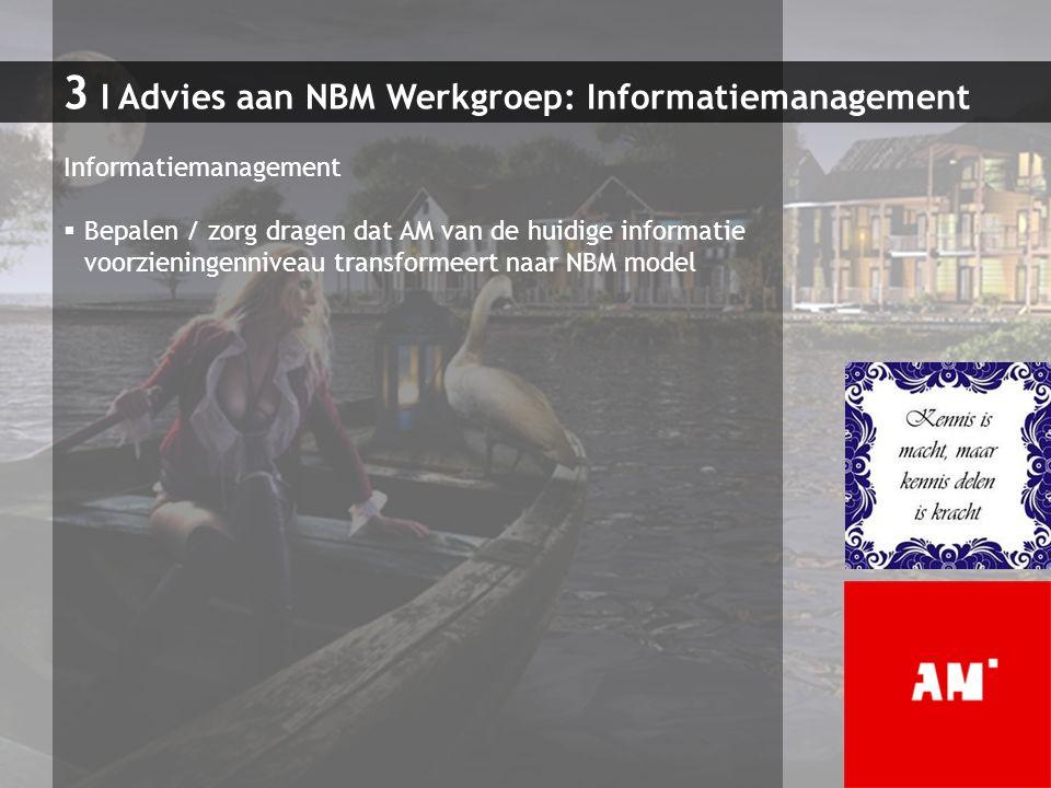 3 I Advies aan NBM Werkgroep: Informatiemanagement Informatiemanagement  Bepalen / zorg dragen dat AM van de huidige informatie voorzieningenniveau t