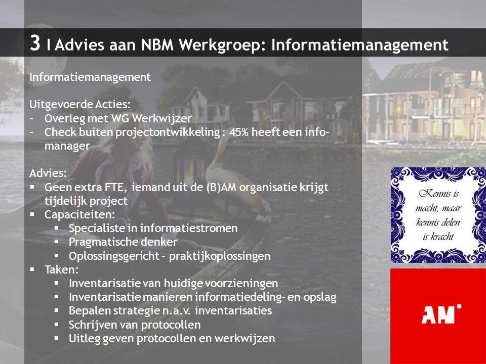 3 I Advies aan NBM Werkgroep: Informatiemanagement Informatiemanagement Uitgevoerde Acties: -Overleg met WG Werkwijzer -Check buiten projectontwikkeli