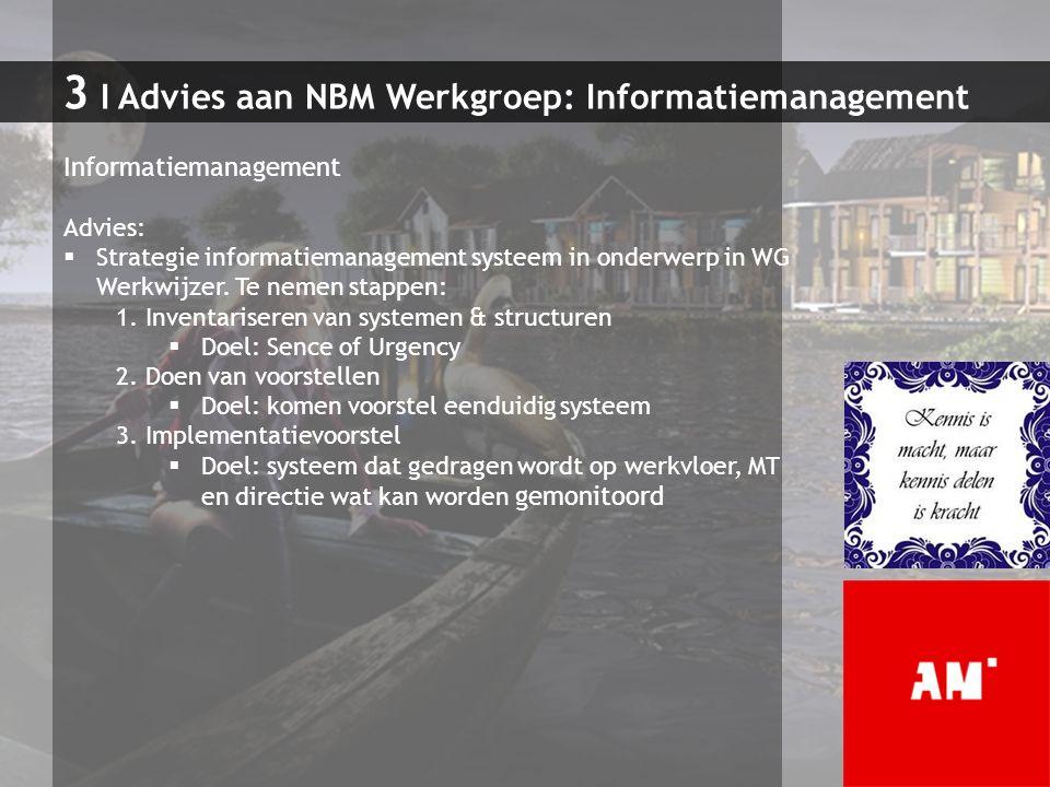 3 I Advies aan NBM Werkgroep: Informatiemanagement Informatiemanagement Advies:  Strategie informatiemanagement systeem in onderwerp in WG Werkwijzer