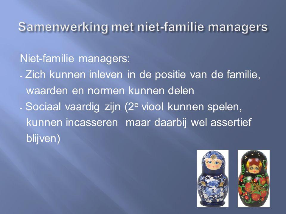 Niet-familie managers: - Zich kunnen inleven in de positie van de familie, waarden en normen kunnen delen - Sociaal vaardig zijn (2 e viool kunnen spelen, kunnen incasseren maar daarbij wel assertief blijven)