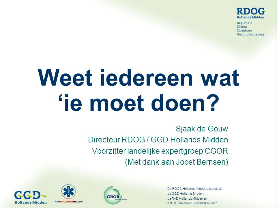 De RDOG Hollands Midden bestaat uit: de GGD Hollands Midden, de RAD Hollands Midden en het GHOR-bureau Hollands Midden Weet iedereen wat 'ie moet doen.