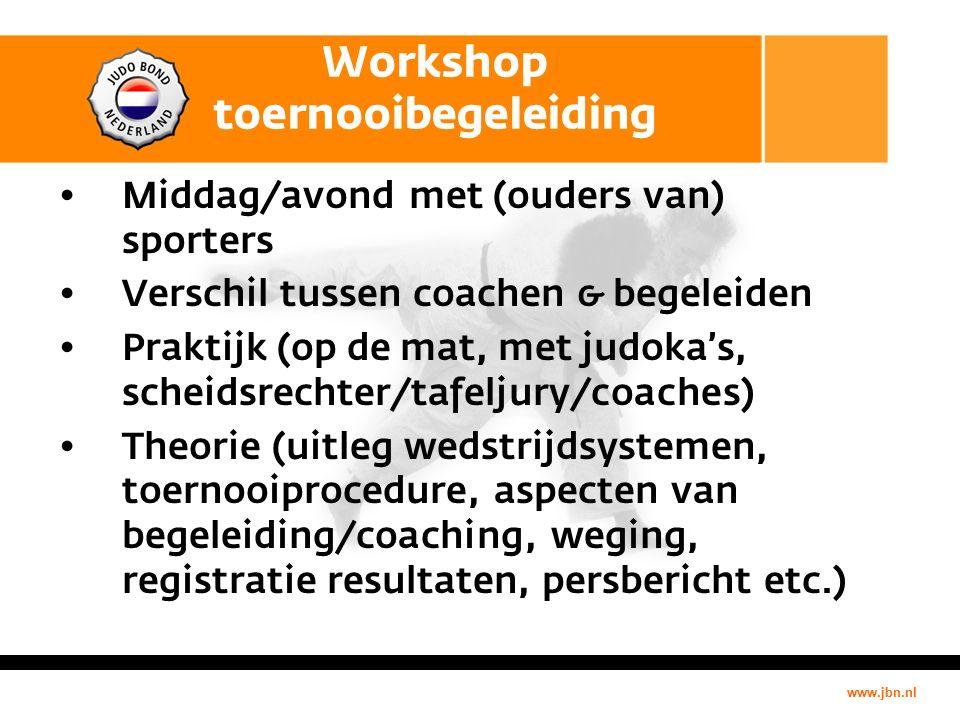 www.jbn.nl Workshop toernooibegeleiding Middag/avond met (ouders van) sporters Verschil tussen coachen & begeleiden Praktijk (op de mat, met judoka's, scheidsrechter/tafeljury/coaches) Theorie (uitleg wedstrijdsystemen, toernooiprocedure, aspecten van begeleiding/coaching, weging, registratie resultaten, persbericht etc.)