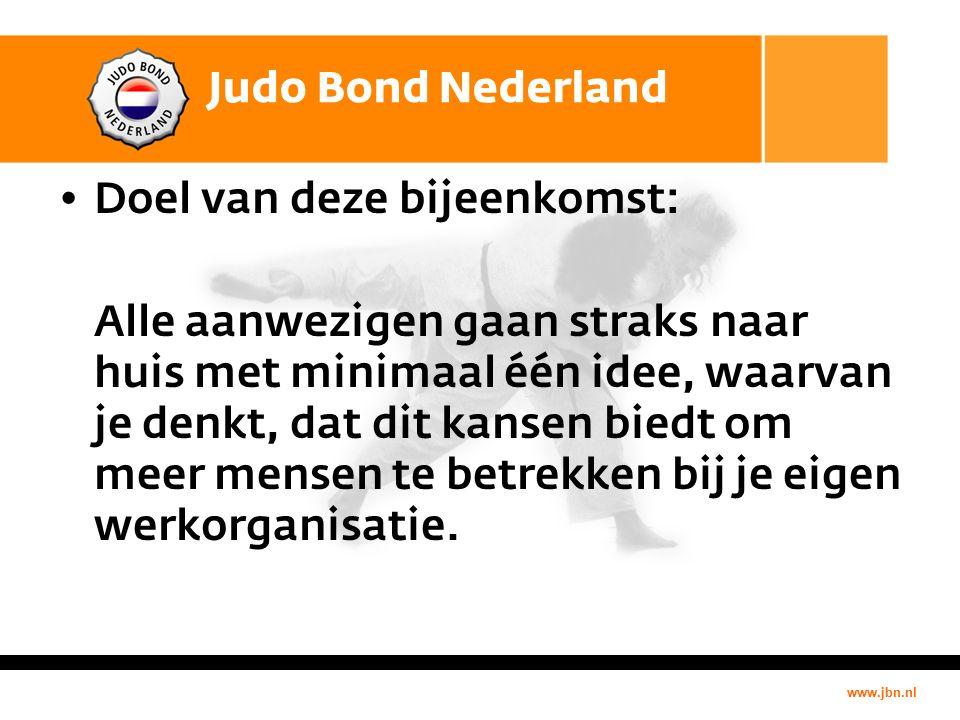 www.jbn.nl Judo Bond Nederland Doel van deze bijeenkomst: Alle aanwezigen gaan straks naar huis met minimaal één idee, waarvan je denkt, dat dit kansen biedt om meer mensen te betrekken bij je eigen werkorganisatie.