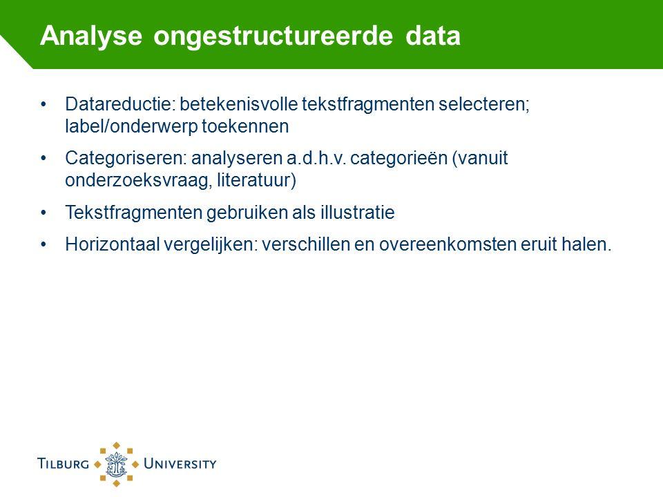 Analyse ongestructureerde data Datareductie: betekenisvolle tekstfragmenten selecteren; label/onderwerp toekennen Categoriseren: analyseren a.d.h.v.