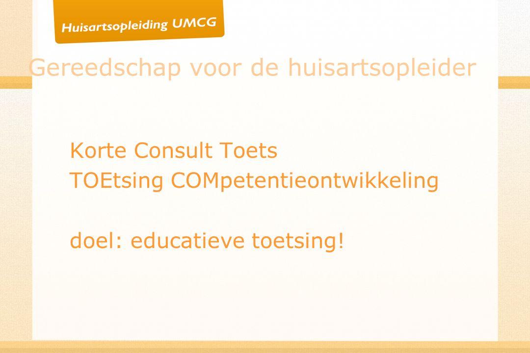 Gereedschap voor de huisartsopleider Korte Consult Toets TOEtsing COMpetentieontwikkeling doel: educatieve toetsing!