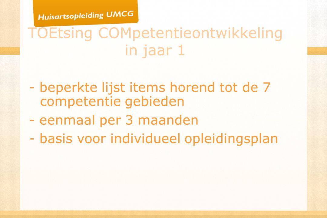 TOEtsing COMpetentieontwikkeling in jaar 1 - beperkte lijst items horend tot de 7 competentie gebieden - eenmaal per 3 maanden - basis voor individuee
