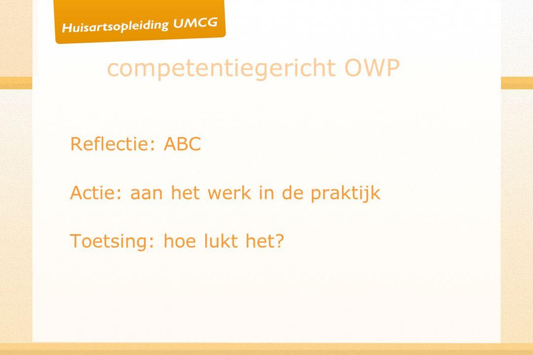 competentiegericht OWP Reflectie: ABC Actie: aan het werk in de praktijk Toetsing: hoe lukt het