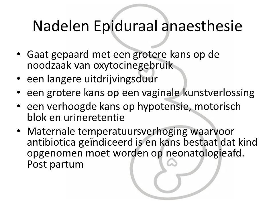 Nadelen Epiduraal anaesthesie Gaat gepaard met een grotere kans op de noodzaak van oxytocinegebruik een langere uitdrijvingsduur een grotere kans op e