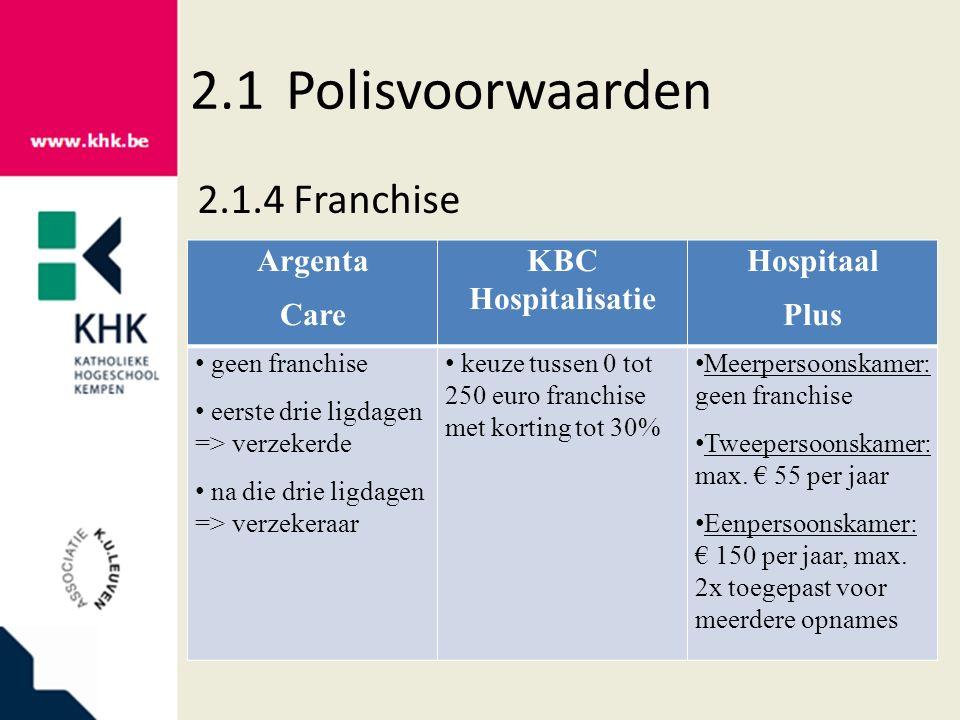 2.1Polisvoorwaarden 2.1.4Franchise Argenta Care KBC Hospitalisatie Hospitaal Plus geen franchise eerste drie ligdagen => verzekerde na die drie ligdagen => verzekeraar keuze tussen 0 tot 250 euro franchise met korting tot 30% Meerpersoonskamer: geen franchise Tweepersoonskamer: max.