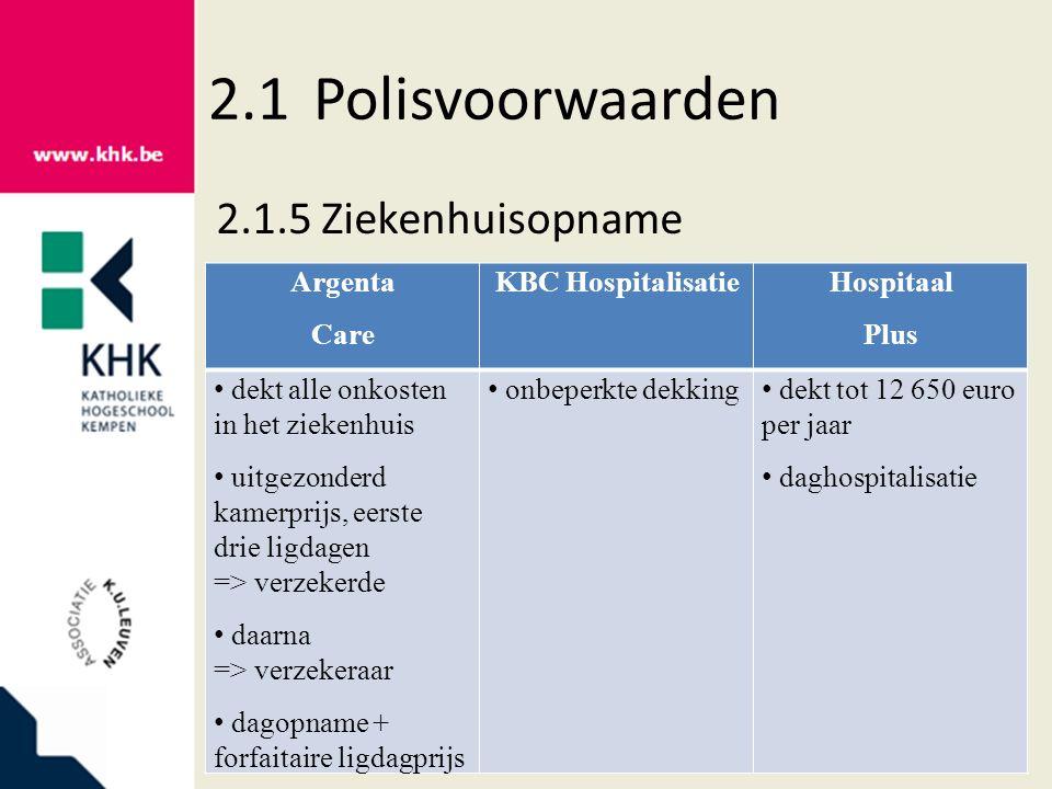 2.1Polisvoorwaarden 2.1.5Ziekenhuisopname Argenta Care KBC HospitalisatieHospitaal Plus dekt alle onkosten in het ziekenhuis uitgezonderd kamerprijs, eerste drie ligdagen => verzekerde daarna => verzekeraar dagopname + forfaitaire ligdagprijs onbeperkte dekking dekt tot 12 650 euro per jaar daghospitalisatie