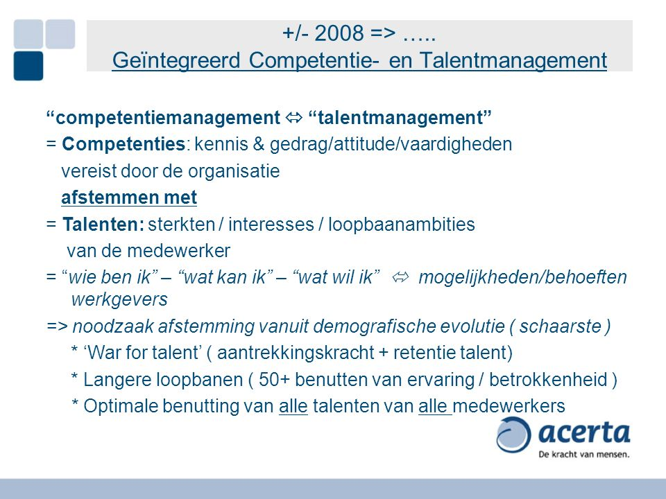 "+/- 2008 => ….. Geïntegreerd Competentie- en Talentmanagement ""competentiemanagement  ""talentmanagement"" = Competenties: kennis & gedrag/attitude/vaa"