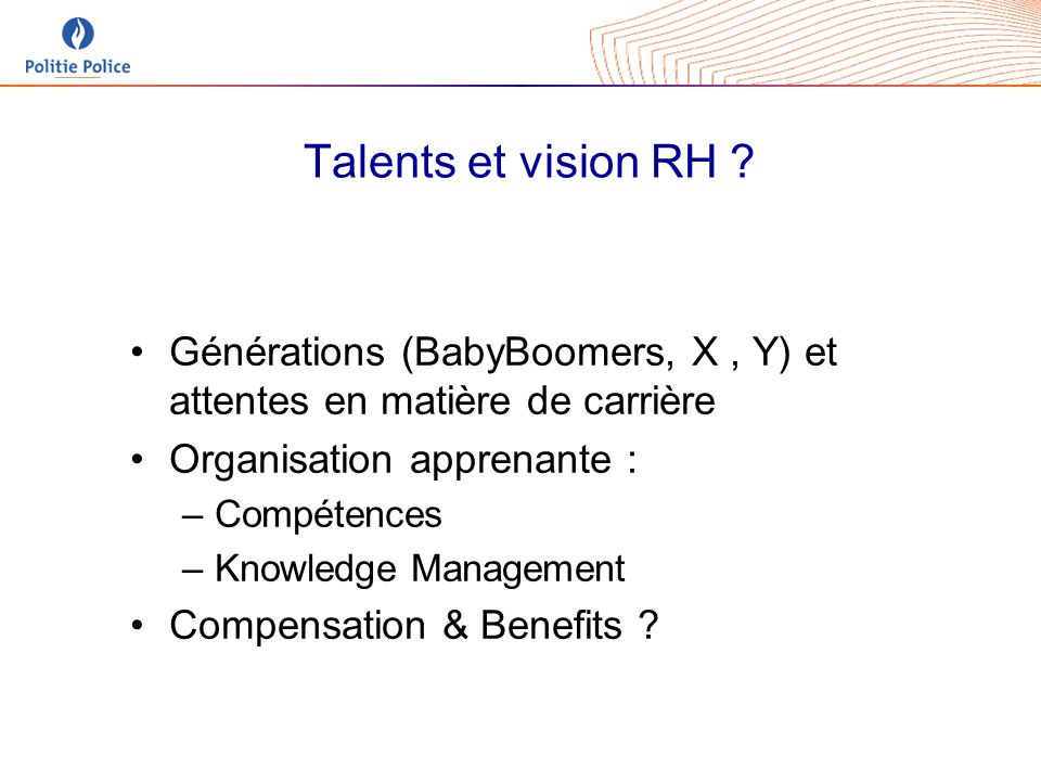 Talents et vision RH ? Générations (BabyBoomers, X, Y) et attentes en matière de carrière Organisation apprenante : –Compétences –Knowledge Management