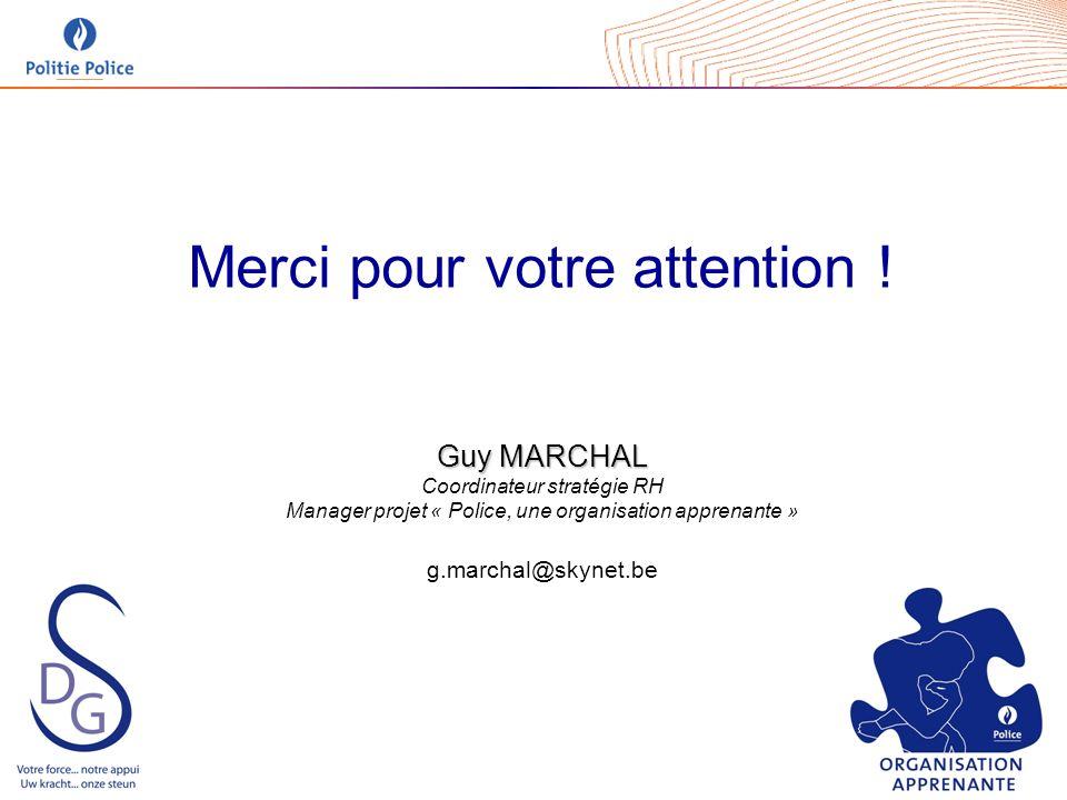 Merci pour votre attention ! Guy MARCHAL Coordinateur stratégie RH Manager projet « Police, une organisation apprenante » g.marchal@skynet.be