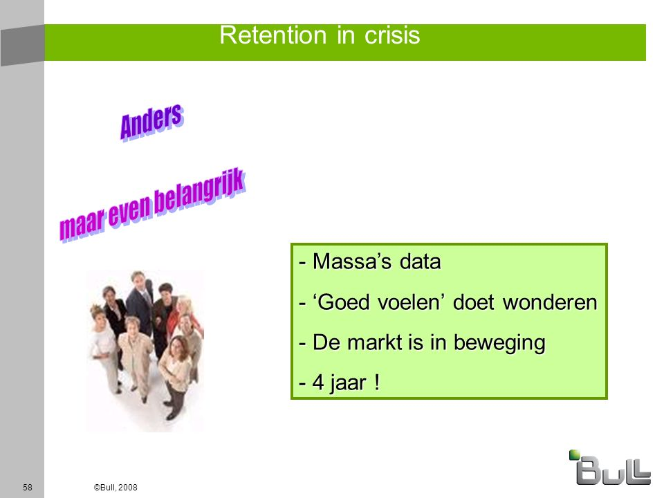 58©Bull, 2008 Retention in crisis - Massa's data - 'Goed voelen' doet wonderen - De markt is in beweging - 4 jaar !