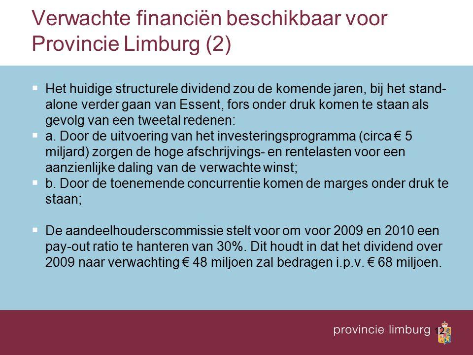 12 Verwachte financiën beschikbaar voor Provincie Limburg (2)  Het huidige structurele dividend zou de komende jaren, bij het stand- alone verder gaan van Essent, fors onder druk komen te staan als gevolg van een tweetal redenen:  a.