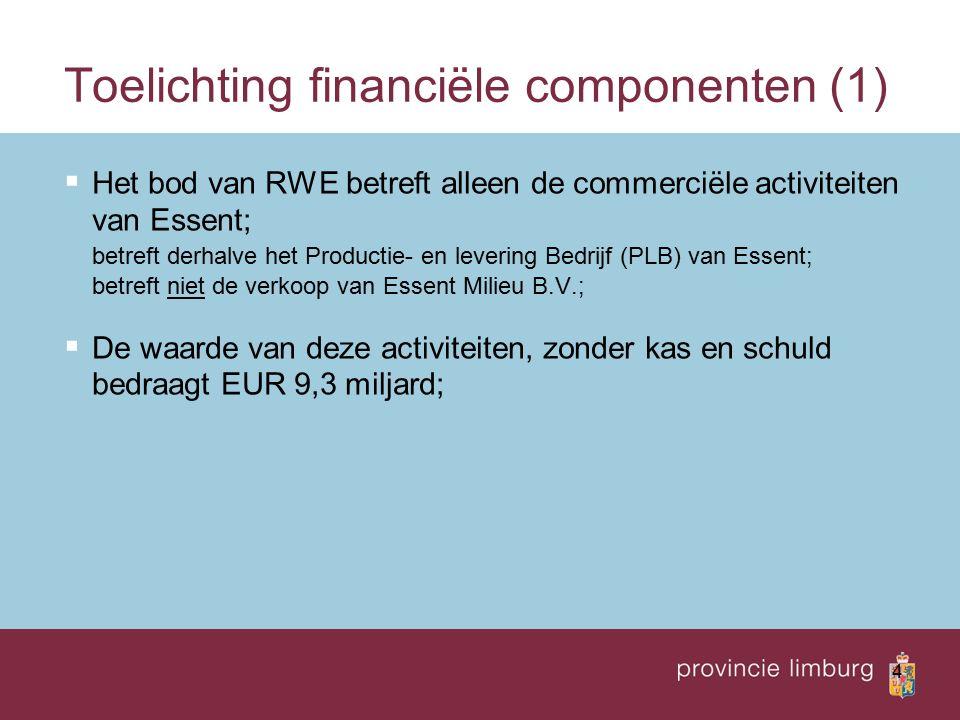4 Toelichting financiële componenten (1)  Het bod van RWE betreft alleen de commerciële activiteiten van Essent; betreft derhalve het Productie- en levering Bedrijf (PLB) van Essent; betreft niet de verkoop van Essent Milieu B.V.;  De waarde van deze activiteiten, zonder kas en schuld bedraagt EUR 9,3 miljard;