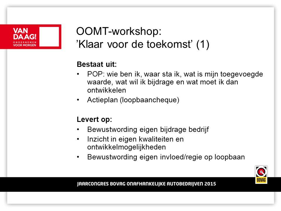OOMT-workshop: 'Klaar voor de toekomst' (1) Bestaat uit: POP: wie ben ik, waar sta ik, wat is mijn toegevoegde waarde, wat wil ik bijdrage en wat moet ik dan ontwikkelen Actieplan (loopbaancheque) Levert op: Bewustwording eigen bijdrage bedrijf Inzicht in eigen kwaliteiten en ontwikkelmogelijkheden Bewustwording eigen invloed/regie op loopbaan