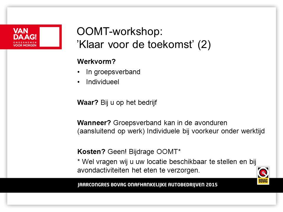 OOMT-workshop: 'Klaar voor de toekomst' (2) Werkvorm? In groepsverband Individueel Waar? Bij u op het bedrijf Wanneer? Groepsverband kan in de avondur