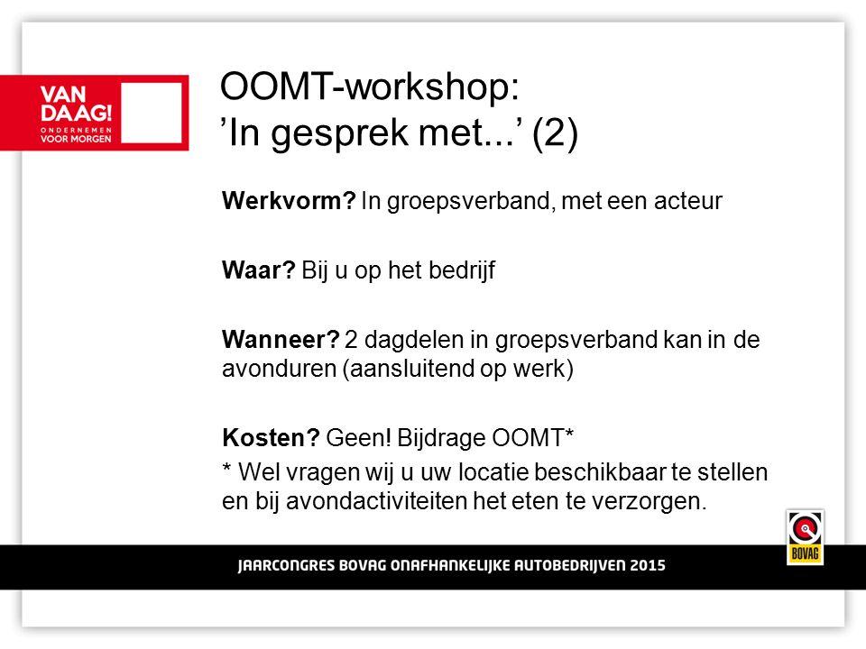 OOMT-workshop: 'In gesprek met...' (2) Werkvorm? In groepsverband, met een acteur Waar? Bij u op het bedrijf Wanneer? 2 dagdelen in groepsverband kan