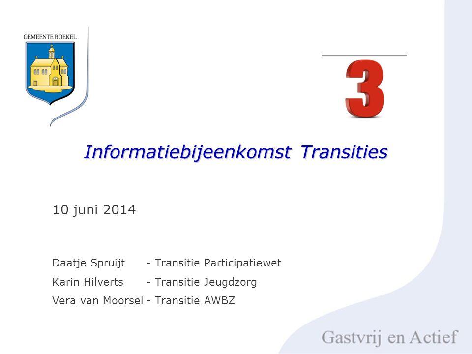 Informatiebijeenkomst Transities 10 juni 2014 Daatje Spruijt - Transitie Participatiewet Karin Hilverts- Transitie Jeugdzorg Vera van Moorsel- Transitie AWBZ