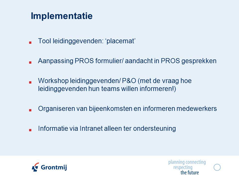 Implementatie  Tool leidinggevenden: 'placemat'  Aanpassing PROS formulier/ aandacht in PROS gesprekken  Workshop leidinggevenden/ P&O (met de vraag hoe leidinggevenden hun teams willen informeren!)  Organiseren van bijeenkomsten en informeren medewerkers  Informatie via Intranet alleen ter ondersteuning