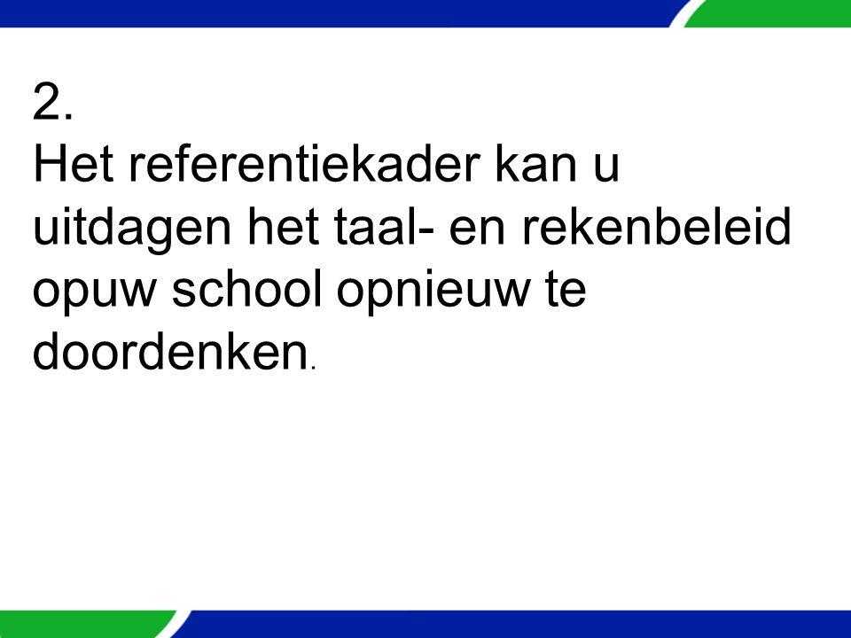 2. Het referentiekader kan u uitdagen het taal- en rekenbeleid opuw school opnieuw te doordenken.