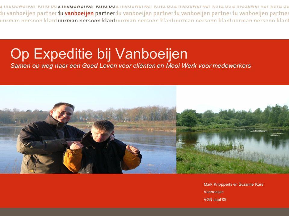 Op Expeditie bij Vanboeijen Samen op weg naar een Goed Leven voor cliënten en Mooi Werk voor medewerkers Mark Knopperts en Suzanne Kars Vanboeijen VGN sept'09