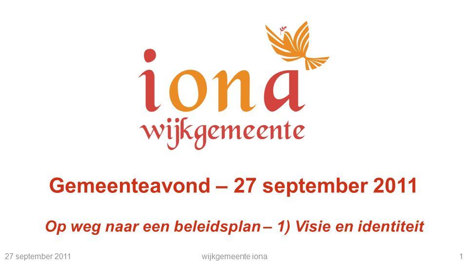 27 september 2011wijkgemeente iona 1 Gemeenteavond – 27 september 2011 Op weg naar een beleidsplan – 1) Visie en identiteit